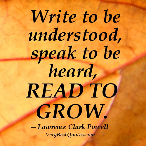Write to be Understood, speak to be heard, Read to grow.